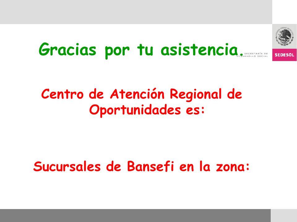 Gracias por tu asistencia. Centro de Atención Regional de Oportunidades es: Sucursales de Bansefi en la zona: