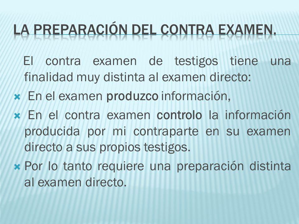 El contra examen de testigos tiene una finalidad muy distinta al examen directo: En el examen produzco información, En el contra examen controlo la in