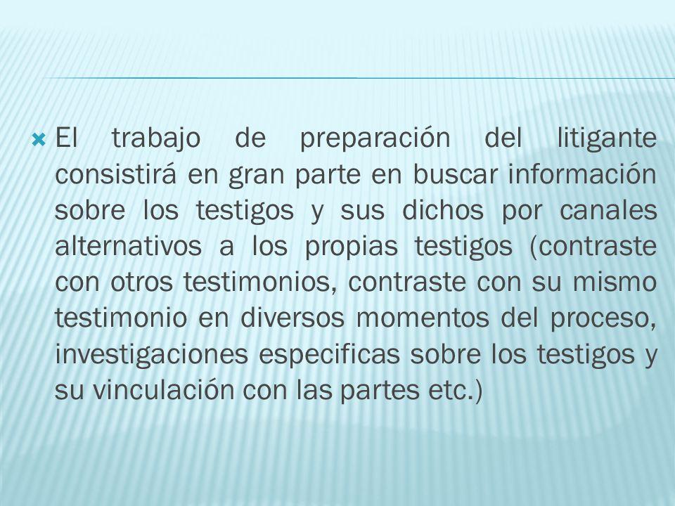 El trabajo de preparación del litigante consistirá en gran parte en buscar información sobre los testigos y sus dichos por canales alternativos a los