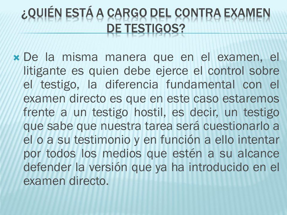 De la misma manera que en el examen, el litigante es quien debe ejerce el control sobre el testigo, la diferencia fundamental con el examen directo es