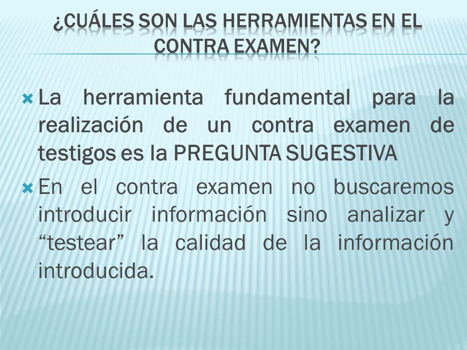 La herramienta fundamental para la realización de un contra examen de testigos es la PREGUNTA SUGESTIVA En el contra examen no buscaremos introducir i
