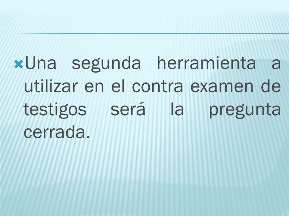 Una segunda herramienta a utilizar en el contra examen de testigos será la pregunta cerrada.