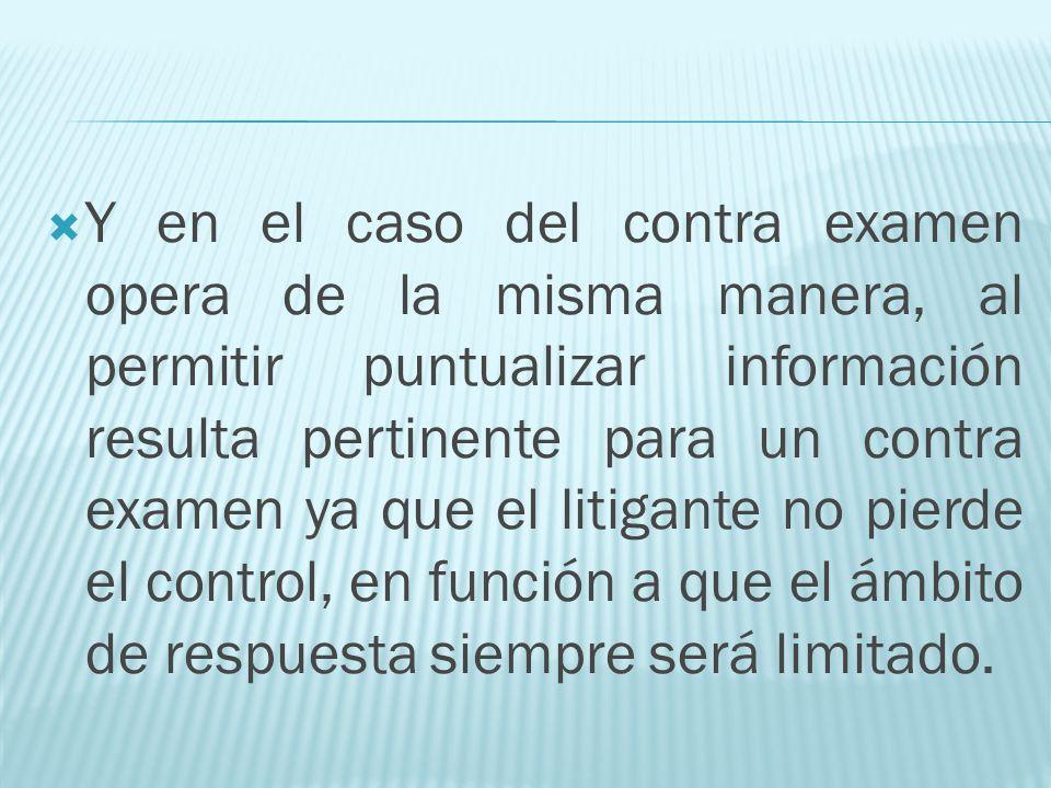 Y en el caso del contra examen opera de la misma manera, al permitir puntualizar información resulta pertinente para un contra examen ya que el litiga
