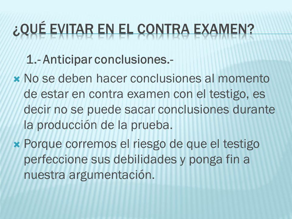 1.- Anticipar conclusiones.- No se deben hacer conclusiones al momento de estar en contra examen con el testigo, es decir no se puede sacar conclusion