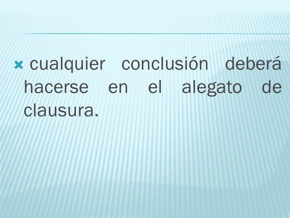cualquier conclusión deberá hacerse en el alegato de clausura.