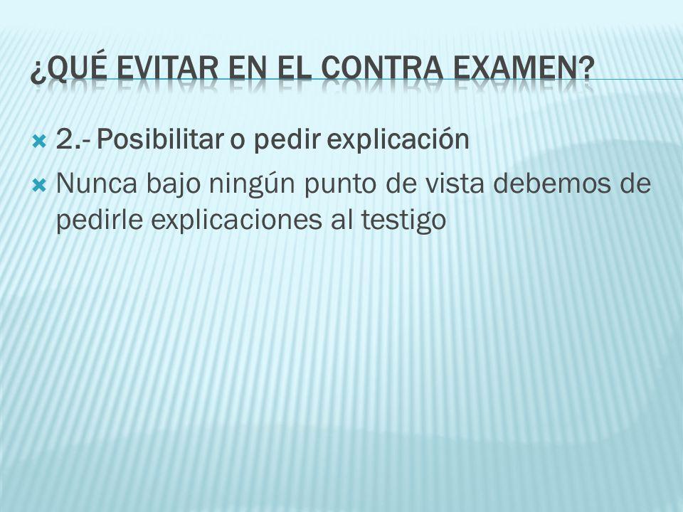 2.- Posibilitar o pedir explicación Nunca bajo ningún punto de vista debemos de pedirle explicaciones al testigo
