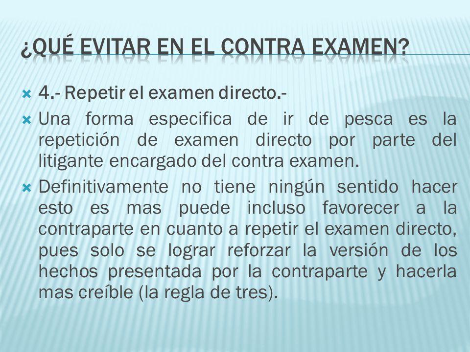 4.- Repetir el examen directo.- Una forma especifica de ir de pesca es la repetición de examen directo por parte del litigante encargado del contra ex