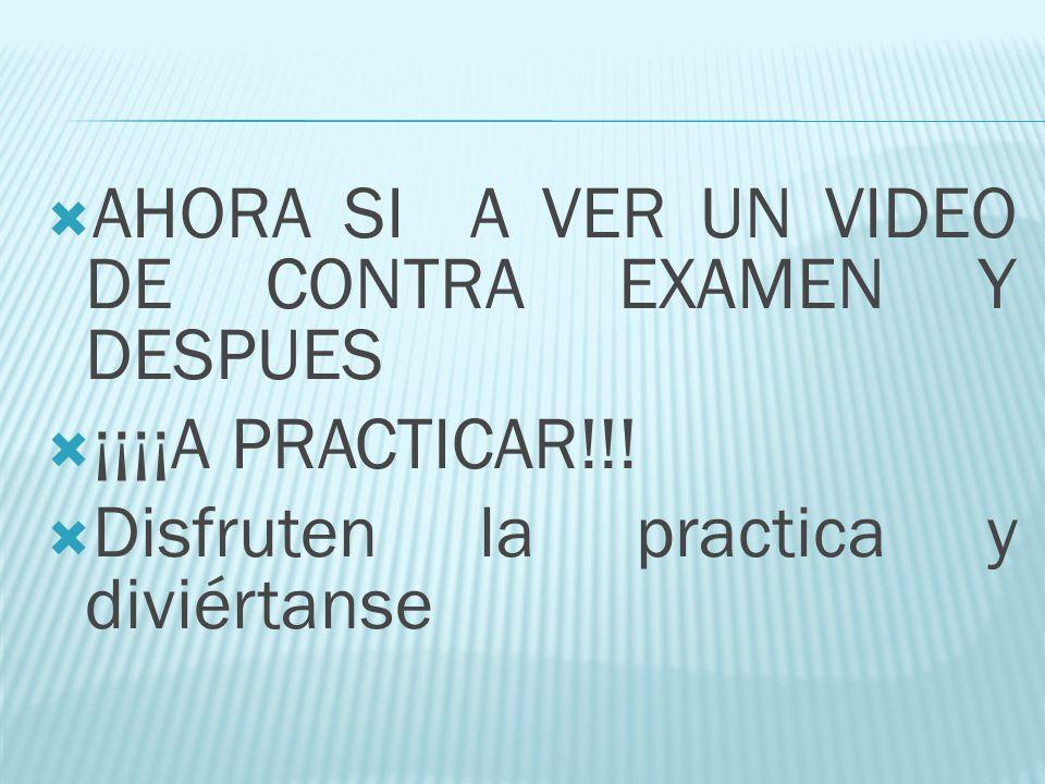 AHORA SI A VER UN VIDEO DE CONTRA EXAMEN Y DESPUES ¡¡¡¡A PRACTICAR!!! Disfruten la practica y diviértanse