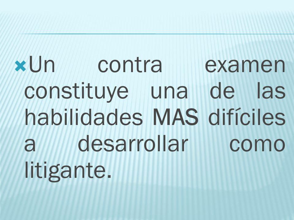 Un contra examen constituye una de las habilidades MAS difíciles a desarrollar como litigante.