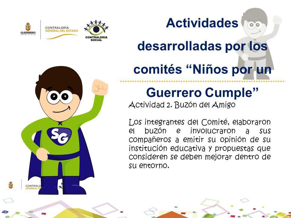 Actividades desarrolladas por los comités Niños por un Guerrero Cumple Actividad 2. Buzón del Amigo Los integrantes del Comité, elaboraron el buzón e