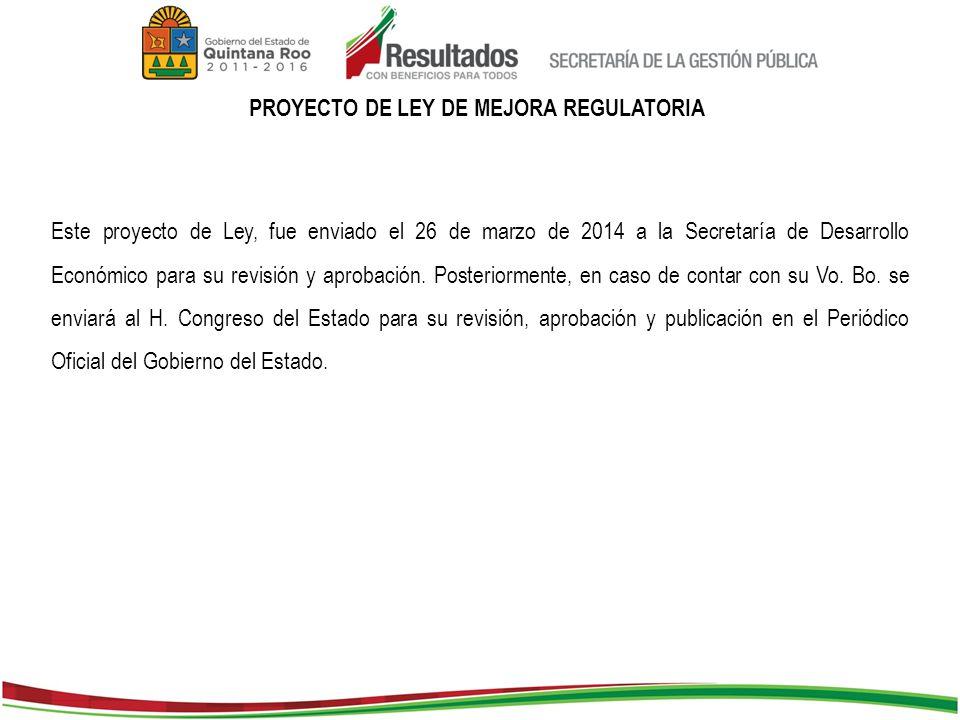 PROYECTO DE LEY DE MEJORA REGULATORIA Este proyecto de Ley, fue enviado el 26 de marzo de 2014 a la Secretaría de Desarrollo Económico para su revisión y aprobación.