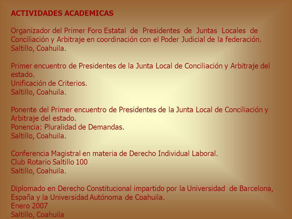 ACTIVIDADES ACADEMICAS Organizador del Primer Foro Estatal de Presidentes de Juntas Locales de Conciliación y Arbitraje en coordinación con el Poder J