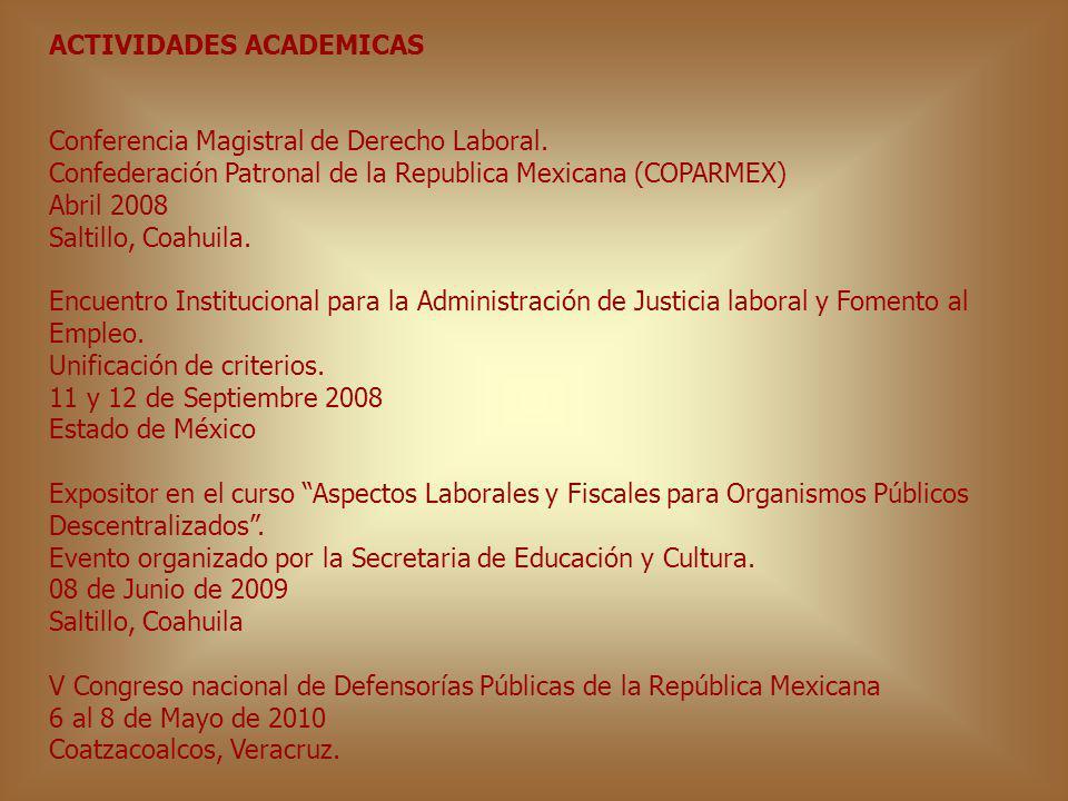 ACTIVIDADES ACADEMICAS Conferencia Magistral de Derecho Laboral. Confederación Patronal de la Republica Mexicana (COPARMEX) Abril 2008 Saltillo, Coahu