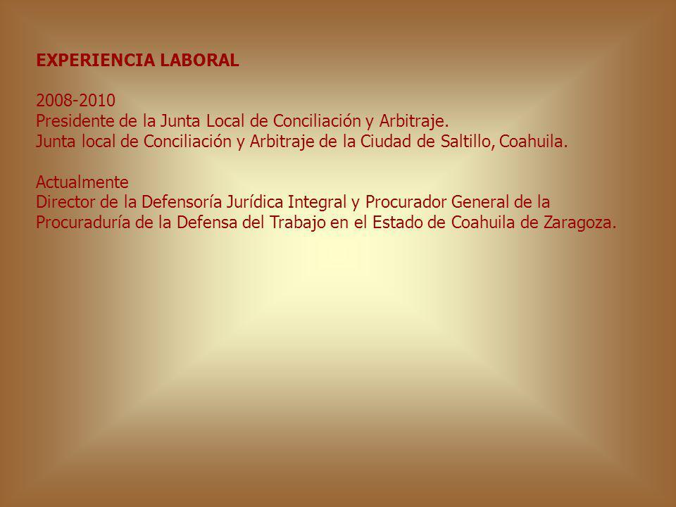 EXPERIENCIA LABORAL 2008-2010 Presidente de la Junta Local de Conciliación y Arbitraje. Junta local de Conciliación y Arbitraje de la Ciudad de Saltil