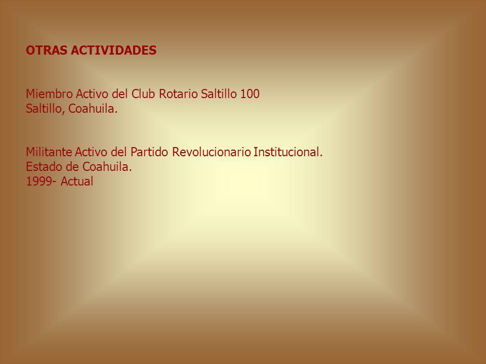 OTRAS ACTIVIDADES Miembro Activo del Club Rotario Saltillo 100 Saltillo, Coahuila. Militante Activo del Partido Revolucionario Institucional. Estado d