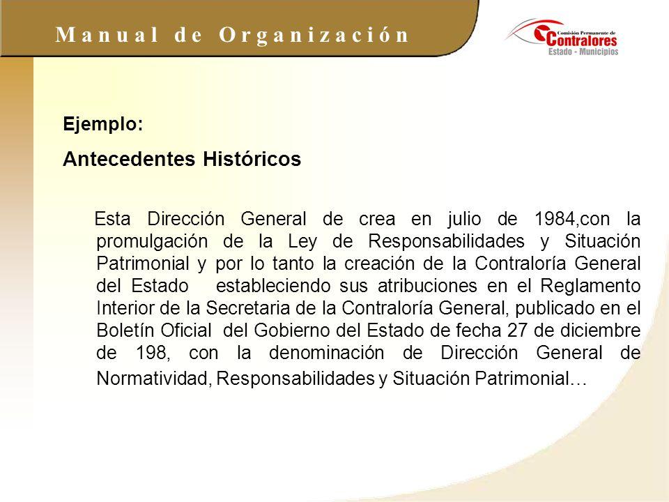 M a n u a l d e O r g a n i z a c i ó n Ejemplo: Antecedentes Históricos Esta Dirección General de crea en julio de 1984,con la promulgación de la Ley