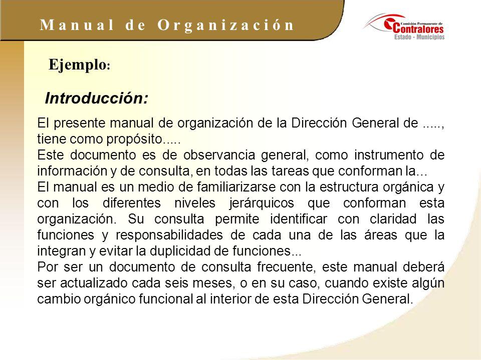 M a n u a l d e O r g a n i z a c i ó n Ejemplo : Introducción: El presente manual de organización de la Dirección General de....., tiene como propósi