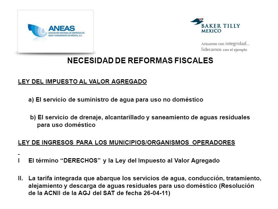 NECESIDAD DE REFORMAS FISCALES LEY DEL IMPUESTO AL VALOR AGREGADO a) El servicio de suministro de agua para uso no doméstico b) El servicio de drenaje, alcantarillado y saneamiento de aguas residuales para uso doméstico LEY DE INGRESOS PARA LOS MUNICIPIOS/ORGANISMOS OPERADORES I El término DERECHOS y la Ley del Impuesto al Valor Agregado II.