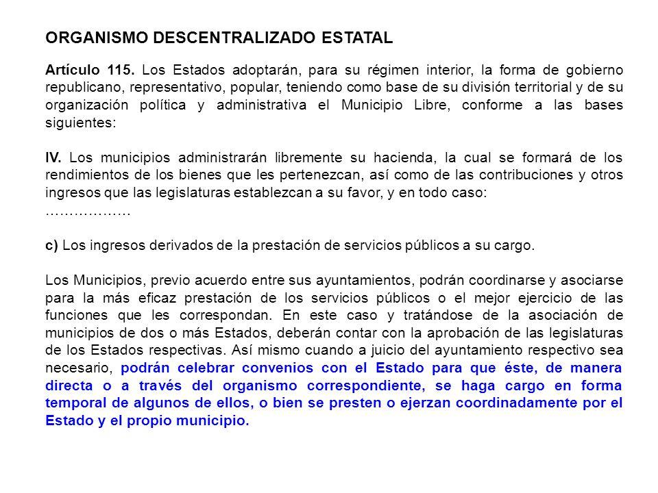 ORGANISMO DESCENTRALIZADO ESTATAL Artículo 115. Los Estados adoptarán, para su régimen interior, la forma de gobierno republicano, representativo, pop