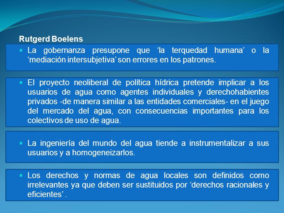 Rutgerd Boelens La gobernanza presupone que la terquedad humana o la mediación intersubjetiva son errores en los patrones. El proyecto neoliberal de p