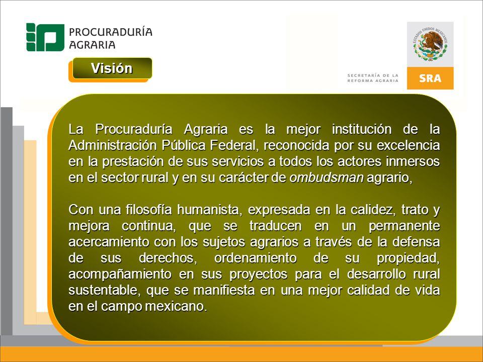 VisiónVisión La Procuraduría Agraria es la mejor institución de la Administración Pública Federal, reconocida por su excelencia en la prestación de su