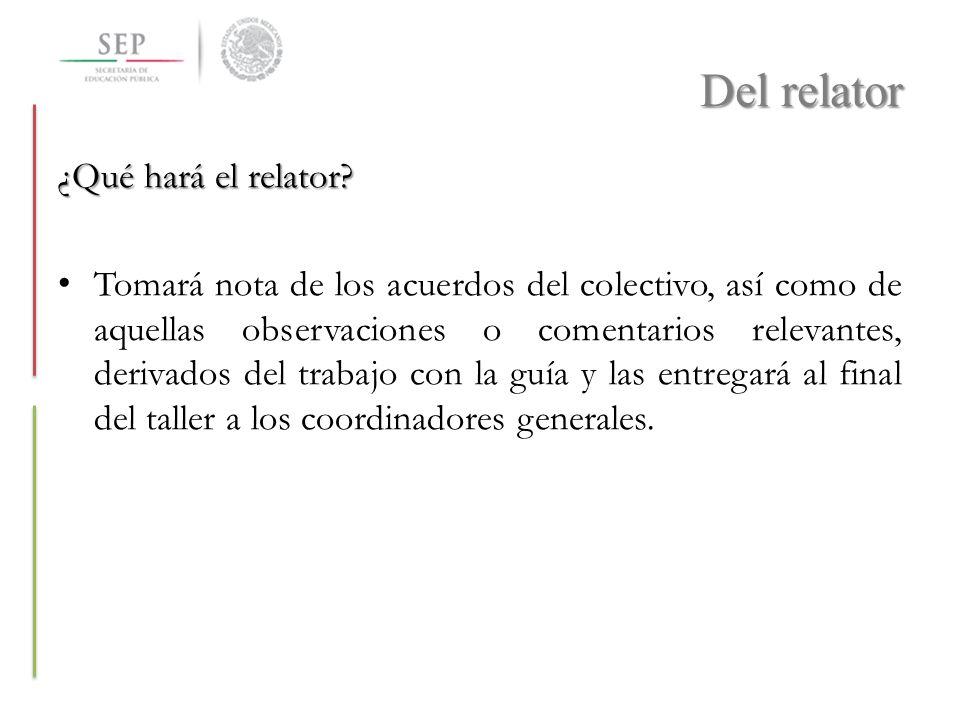 Del relator ¿Qué hará el relator? Tomará nota de los acuerdos del colectivo, así como de aquellas observaciones o comentarios relevantes, derivados de