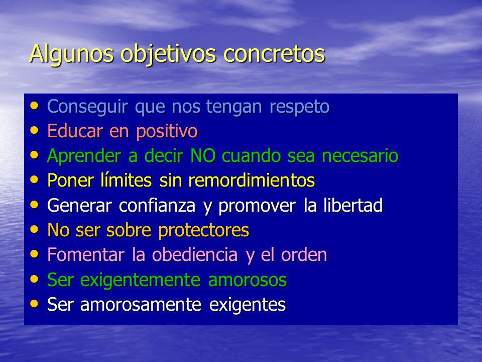 Algunos objetivos concretos Conseguir que nos tengan respeto Conseguir que nos tengan respeto Educar en positivo Educar en positivo Aprender a decir N