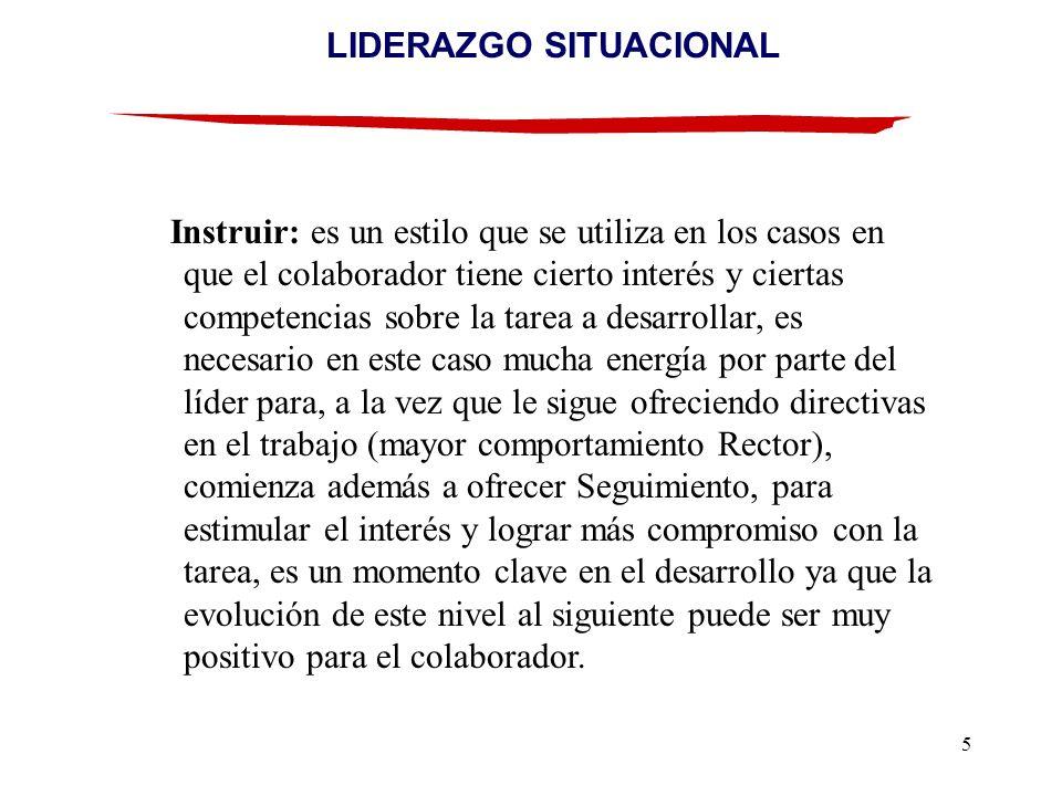 5 LIDERAZGO SITUACIONAL Instruir: es un estilo que se utiliza en los casos en que el colaborador tiene cierto interés y ciertas competencias sobre la