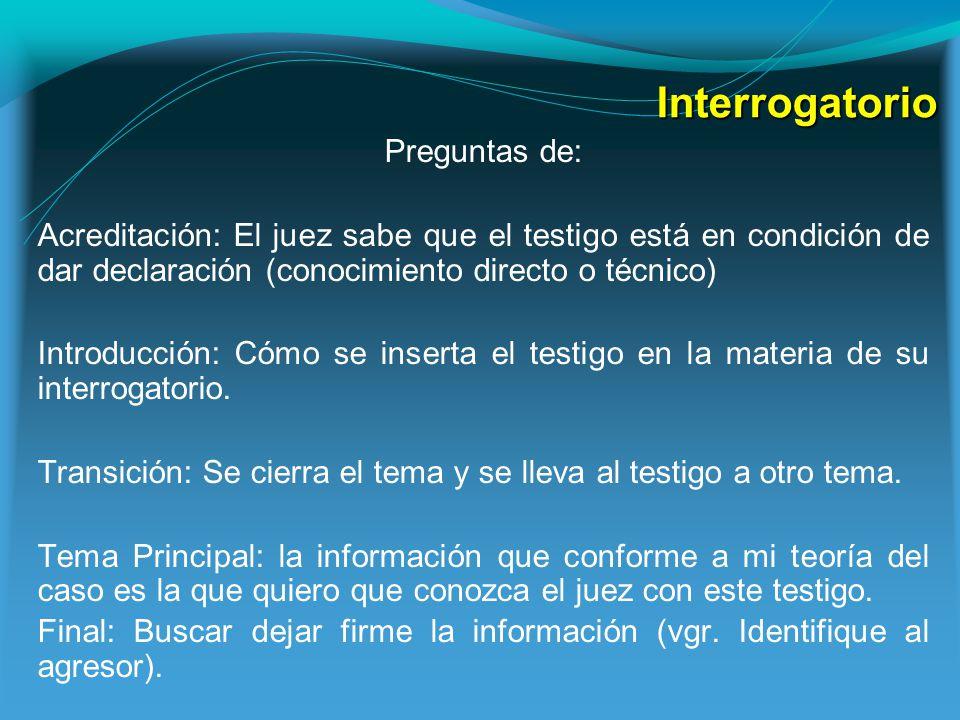 Interrogatorio Preguntas de: Acreditación: El juez sabe que el testigo está en condición de dar declaración (conocimiento directo o técnico) Introducción: Cómo se inserta el testigo en la materia de su interrogatorio.