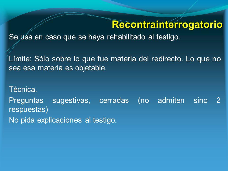 Recontrainterrogatorio Se usa en caso que se haya rehabilitado al testigo.