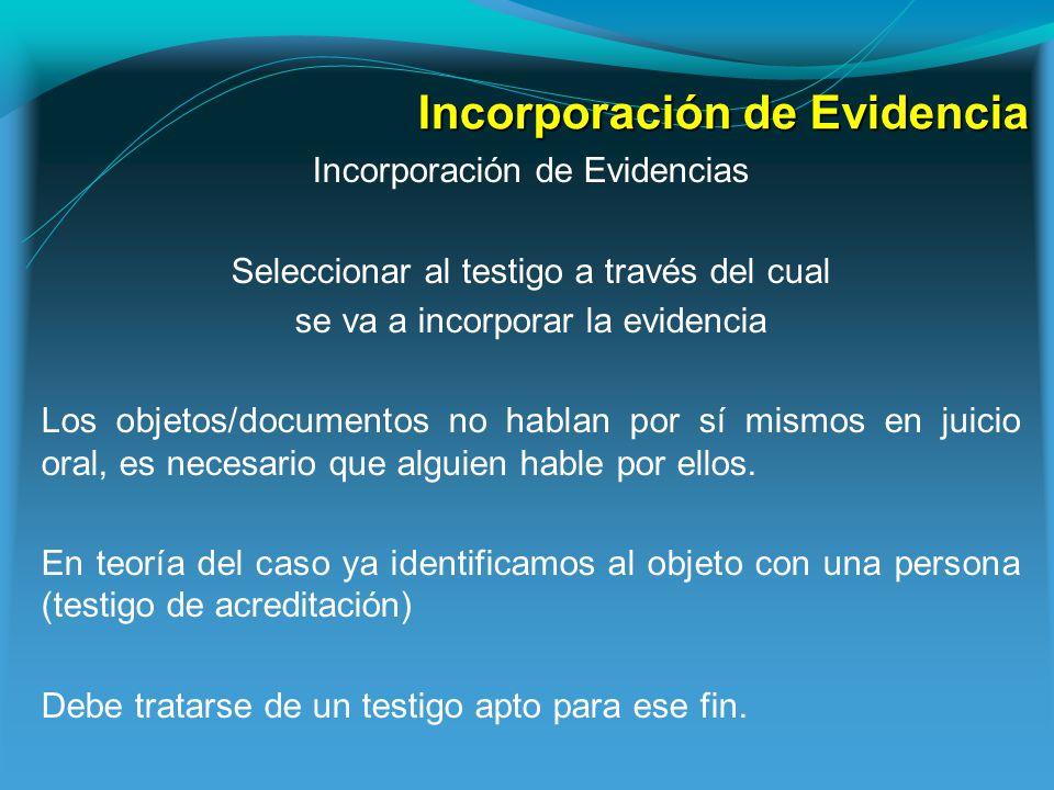 Incorporación de Evidencia Incorporación de Evidencias Seleccionar al testigo a través del cual se va a incorporar la evidencia Los objetos/documentos no hablan por sí mismos en juicio oral, es necesario que alguien hable por ellos.