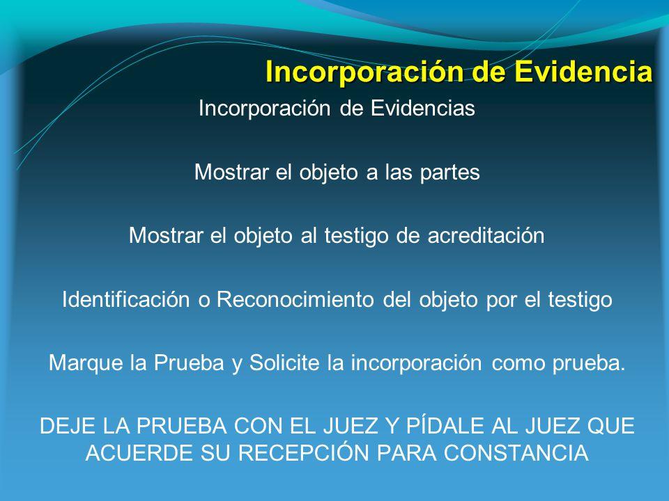 Incorporación de Evidencia Incorporación de Evidencias Mostrar el objeto a las partes Mostrar el objeto al testigo de acreditación Identificación o Reconocimiento del objeto por el testigo Marque la Prueba y Solicite la incorporación como prueba.