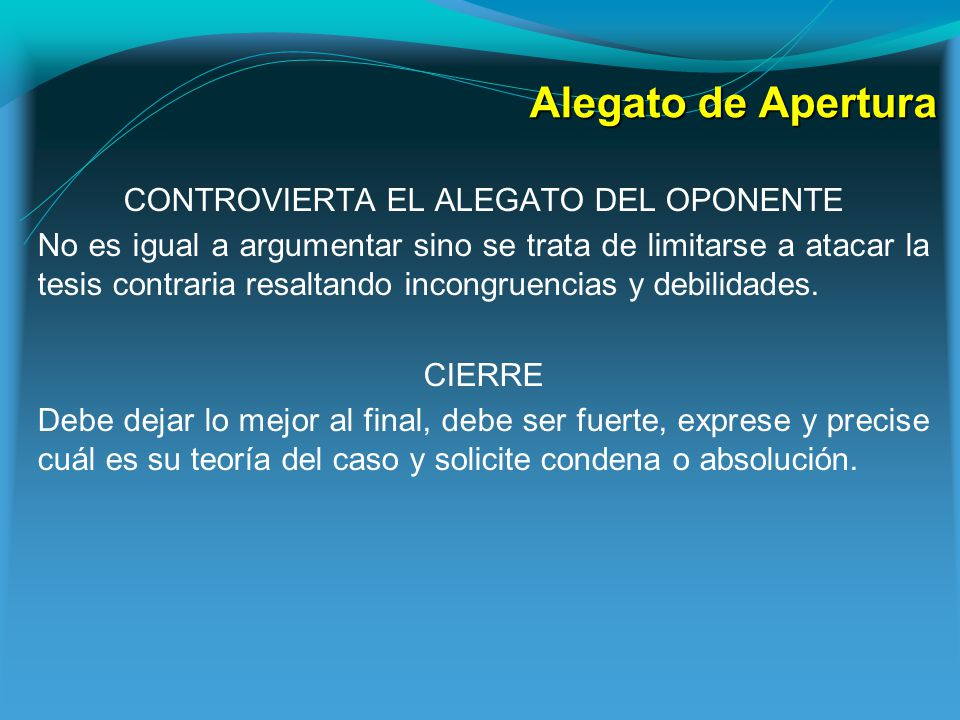 Alegato de Apertura CONTROVIERTA EL ALEGATO DEL OPONENTE No es igual a argumentar sino se trata de limitarse a atacar la tesis contraria resaltando incongruencias y debilidades.
