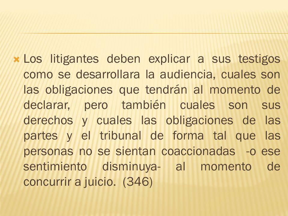 Los litigantes deben explicar a sus testigos como se desarrollara la audiencia, cuales son las obligaciones que tendrán al momento de declarar, pero t