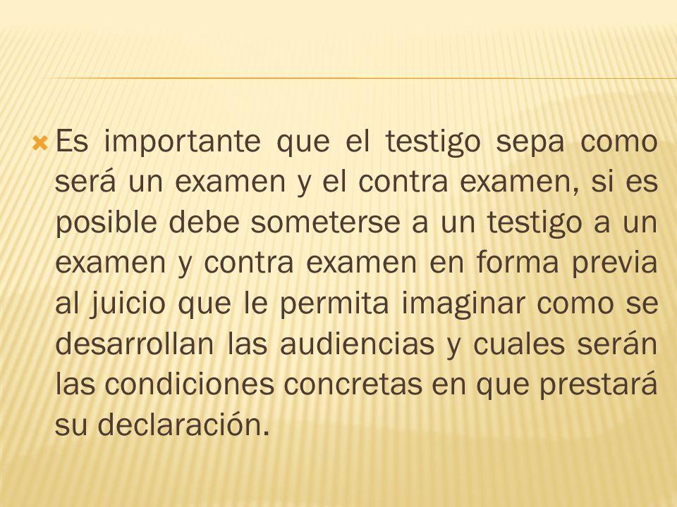 Es importante que el testigo sepa como será un examen y el contra examen, si es posible debe someterse a un testigo a un examen y contra examen en for