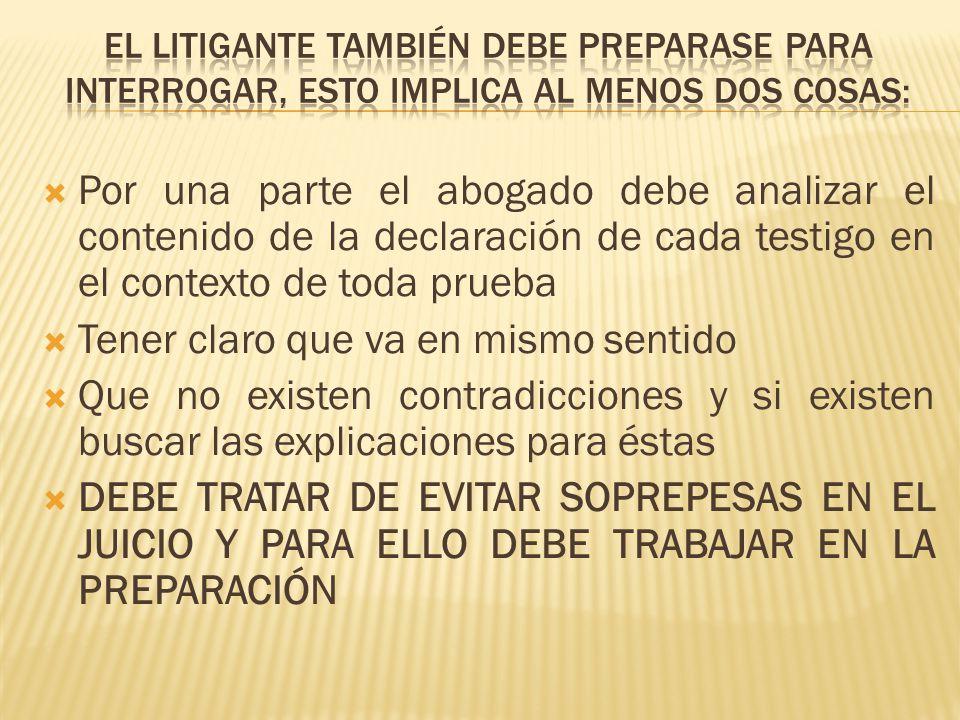 Por una parte el abogado debe analizar el contenido de la declaración de cada testigo en el contexto de toda prueba Tener claro que va en mismo sentid