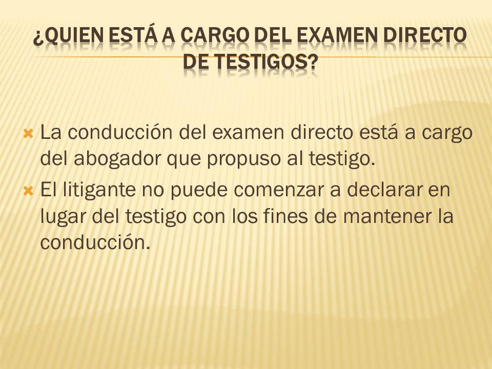 La conducción del examen directo está a cargo del abogador que propuso al testigo. El litigante no puede comenzar a declarar en lugar del testigo con