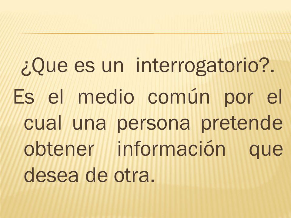 ¿Que es un interrogatorio?. Es el medio común por el cual una persona pretende obtener información que desea de otra.