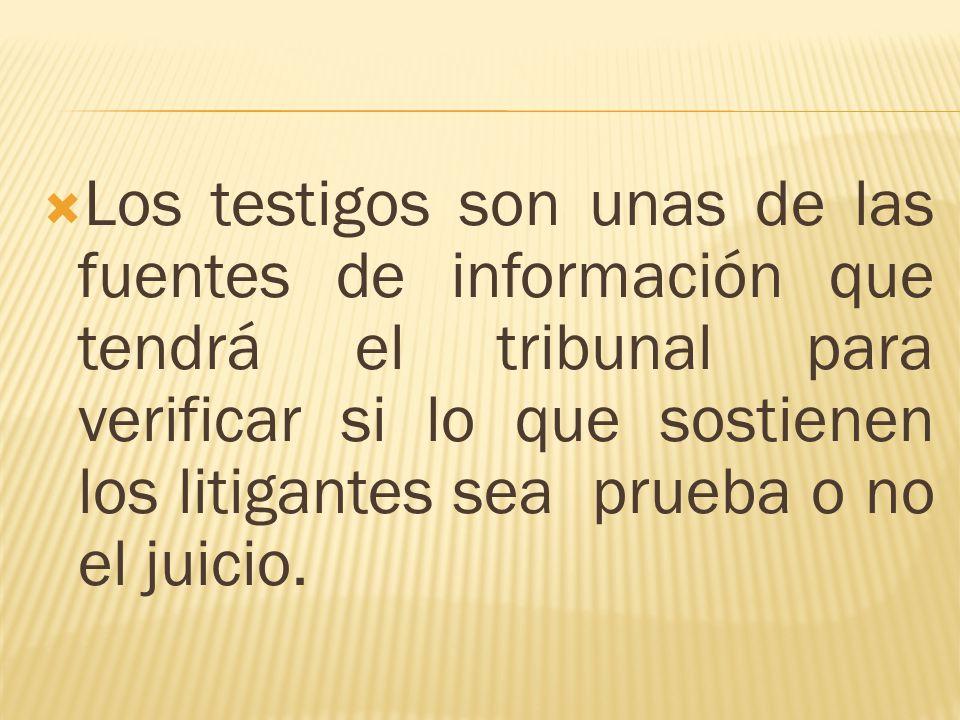 Los testigos son unas de las fuentes de información que tendrá el tribunal para verificar si lo que sostienen los litigantes sea prueba o no el juicio