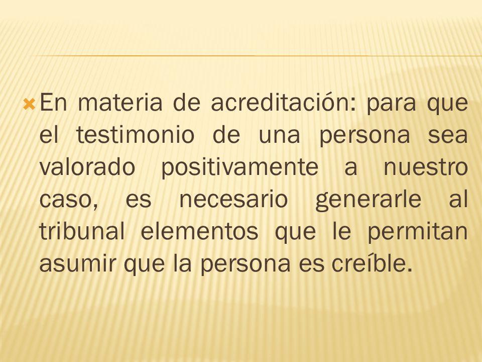 En materia de acreditación: para que el testimonio de una persona sea valorado positivamente a nuestro caso, es necesario generarle al tribunal elemen