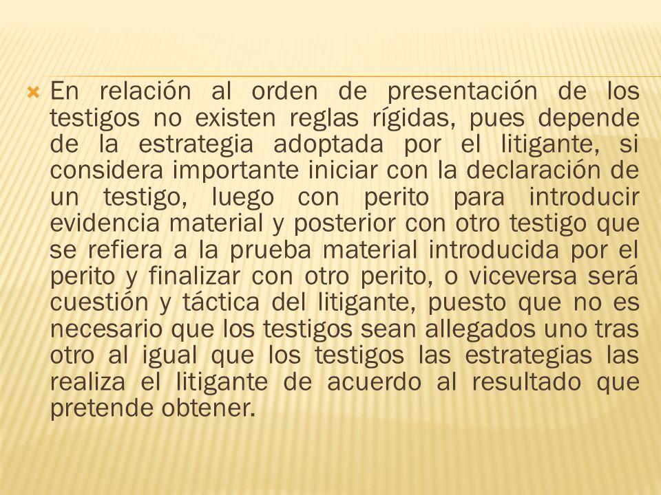 En relación al orden de presentación de los testigos no existen reglas rígidas, pues depende de la estrategia adoptada por el litigante, si considera