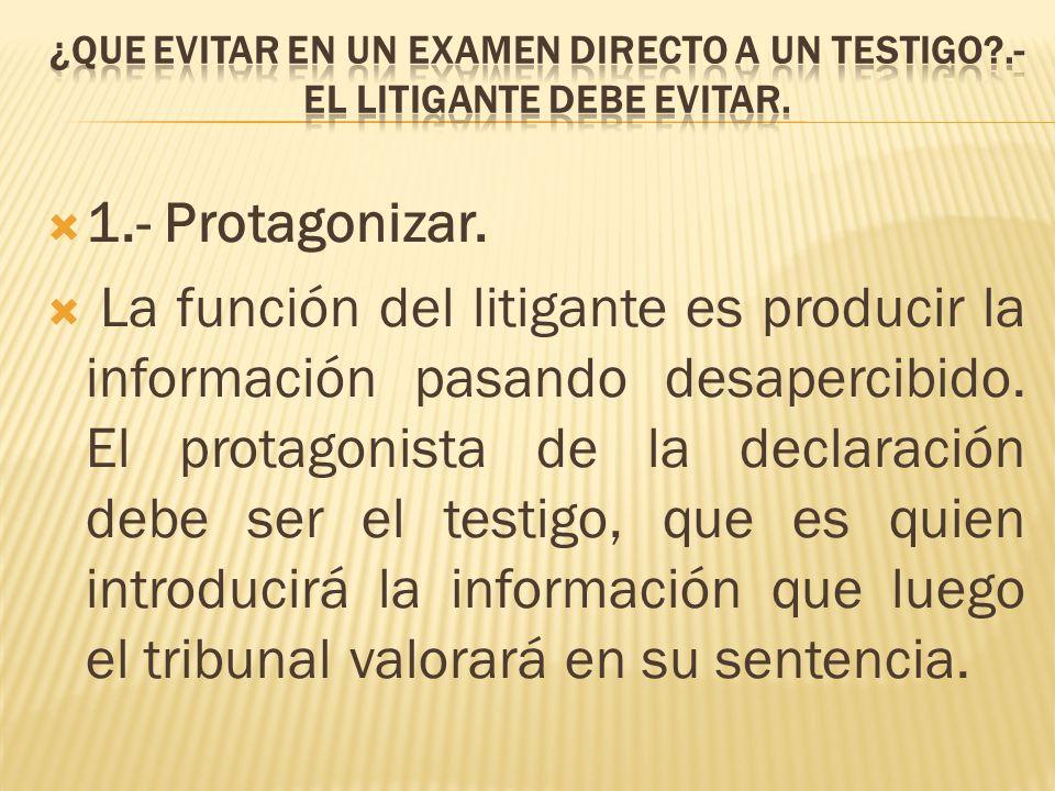 1.- Protagonizar. La función del litigante es producir la información pasando desapercibido. El protagonista de la declaración debe ser el testigo, qu