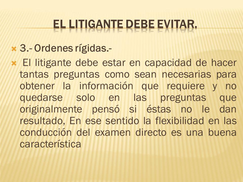 3.- Ordenes rígidas.- El litigante debe estar en capacidad de hacer tantas preguntas como sean necesarias para obtener la información que requiere y n