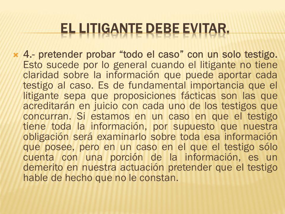4.- pretender probar todo el caso con un solo testigo. Esto sucede por lo general cuando el litigante no tiene claridad sobre la información que puede