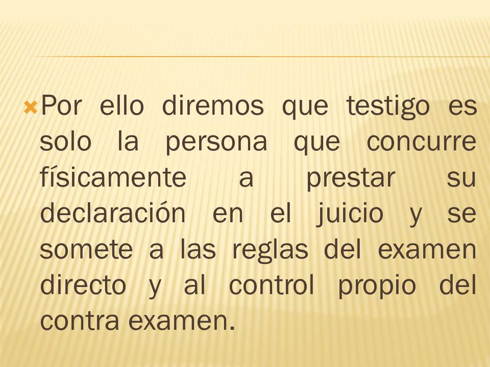 Por ello diremos que testigo es solo la persona que concurre físicamente a prestar su declaración en el juicio y se somete a las reglas del examen dir