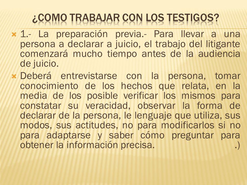 1.- La preparación previa.- Para llevar a una persona a declarar a juicio, el trabajo del litigante comenzará mucho tiempo antes de la audiencia de ju