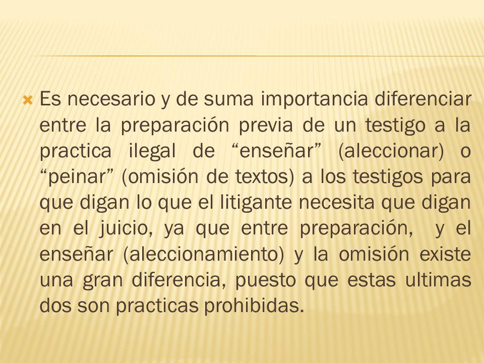 Es necesario y de suma importancia diferenciar entre la preparación previa de un testigo a la practica ilegal de enseñar (aleccionar) o peinar (omisió