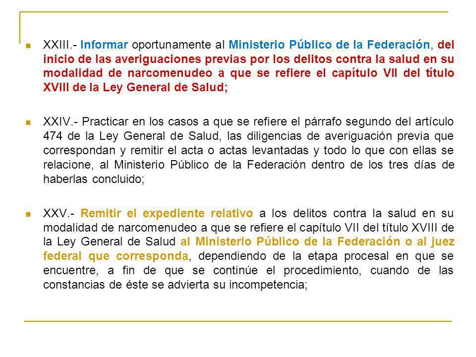 XXIII.- Informar oportunamente al Ministerio Público de la Federación, del inicio de las averiguaciones previas por los delitos contra la salud en su
