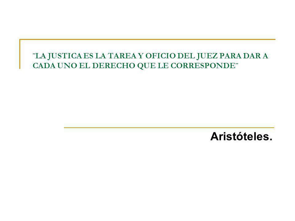 ¨LA JUSTICA ES LA TAREA Y OFICIO DEL JUEZ PARA DAR A CADA UNO EL DERECHO QUE LE CORRESPONDE¨ Aristóteles.