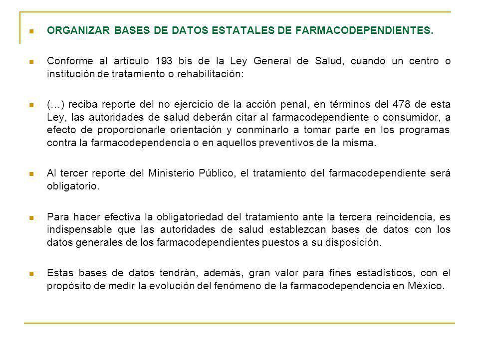 ORGANIZAR BASES DE DATOS ESTATALES DE FARMACODEPENDIENTES. Conforme al artículo 193 bis de la Ley General de Salud, cuando un centro o institución de